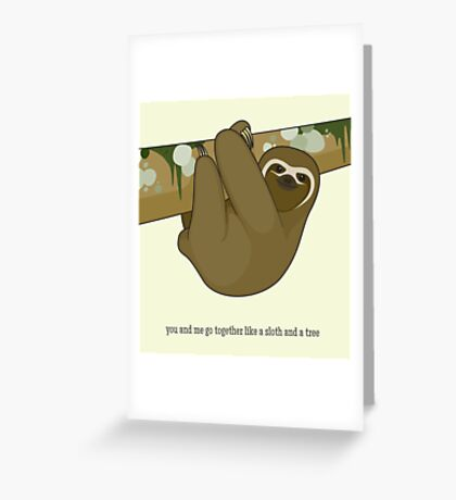 You and me go together like a sloth and a tree Greeting Card