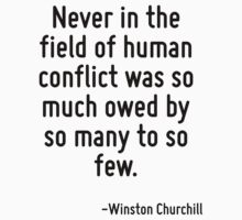 Never in the field of human conflict was so much owed by so many to so few. by Quotr