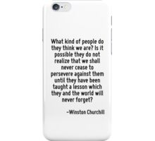 What kind of people do they think we are? Is it possible they do not realize that we shall never cease to persevere against them until they have been taught a lesson which they and the world will nev iPhone Case/Skin
