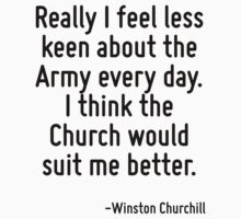 Really I feel less keen about the Army every day. I think the Church would suit me better. by Quotr