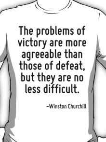 The problems of victory are more agreeable than those of defeat, but they are no less difficult. T-Shirt