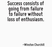 Success consists of going from failure to failure without loss of enthusiasm. by Quotr