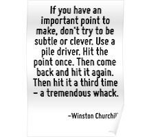 If you have an important point to make, don't try to be subtle or clever. Use a pile driver. Hit the point once. Then come back and hit it again. Then hit it a third time - a tremendous whack. Poster