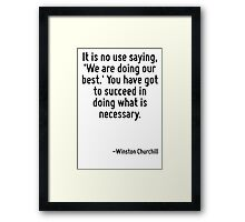 It is no use saying, 'We are doing our best.' You have got to succeed in doing what is necessary. Framed Print