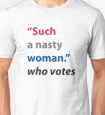 Such a Nasty Woman Who Votes - Donald Trump 2017 President   Unisex T-Shirt