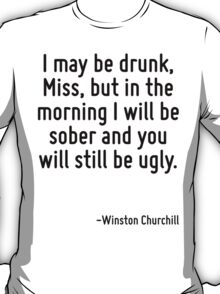 I may be drunk, Miss, but in the morning I will be sober and you will still be ugly. T-Shirt