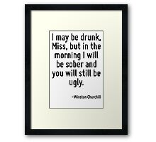 I may be drunk, Miss, but in the morning I will be sober and you will still be ugly. Framed Print
