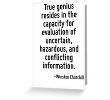 True genius resides in the capacity for evaluation of uncertain, hazardous, and conflicting information. Greeting Card