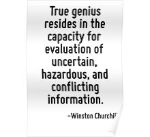 True genius resides in the capacity for evaluation of uncertain, hazardous, and conflicting information. Poster