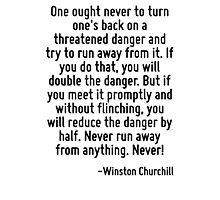 One ought never to turn one's back on a threatened danger and try to run away from it. If you do that, you will double the danger. But if you meet it promptly and without flinching, you will reduce t Photographic Print