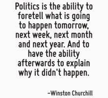 Politics is the ability to foretell what is going to happen tomorrow, next week, next month and next year. And to have the ability afterwards to explain why it didn't happen. by Quotr