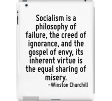 Socialism is a philosophy of failure, the creed of ignorance, and the gospel of envy, its inherent virtue is the equal sharing of misery. iPad Case/Skin