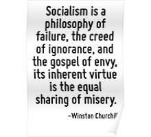 Socialism is a philosophy of failure, the creed of ignorance, and the gospel of envy, its inherent virtue is the equal sharing of misery. Poster