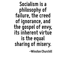 Socialism is a philosophy of failure, the creed of ignorance, and the gospel of envy, its inherent virtue is the equal sharing of misery. Photographic Print