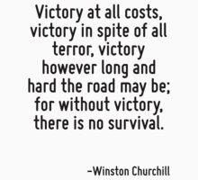 Victory at all costs, victory in spite of all terror, victory however long and hard the road may be; for without victory, there is no survival. by Quotr