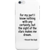 For my part I know nothing with any certainty, but the sight of the stars makes me dream. iPhone Case/Skin