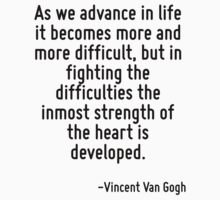 As we advance in life it becomes more and more difficult, but in fighting the difficulties the inmost strength of the heart is developed. by Quotr