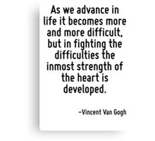 As we advance in life it becomes more and more difficult, but in fighting the difficulties the inmost strength of the heart is developed. Canvas Print