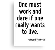 One must work and dare if one really wants to live. Canvas Print