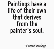 Paintings have a life of their own that derives from the painter's soul. by Quotr
