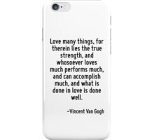 Love many things, for therein lies the true strength, and whosoever loves much performs much, and can accomplish much, and what is done in love is done well. iPhone Case/Skin