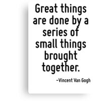 Great things are done by a series of small things brought together. Canvas Print
