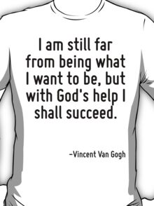 I am still far from being what I want to be, but with God's help I shall succeed. T-Shirt