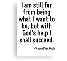 I am still far from being what I want to be, but with God's help I shall succeed. Canvas Print