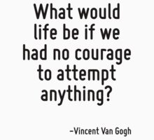 What would life be if we had no courage to attempt anything? by Quotr