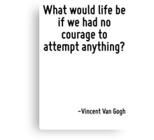 What would life be if we had no courage to attempt anything? Canvas Print