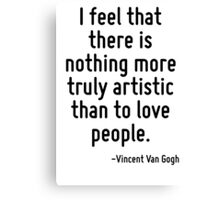 I feel that there is nothing more truly artistic than to love people. Canvas Print