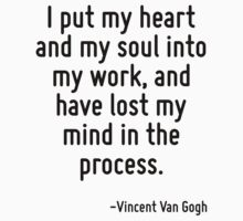 I put my heart and my soul into my work, and have lost my mind in the process. by Quotr