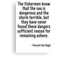 The fishermen know that the sea is dangerous and the storm terrible, but they have never found these dangers sufficient reason for remaining ashore. Canvas Print