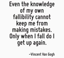 Even the knowledge of my own fallibility cannot keep me from making mistakes. Only when I fall do I get up again. by Quotr