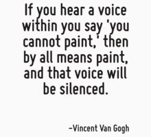If you hear a voice within you say 'you cannot paint,' then by all means paint, and that voice will be silenced. by Quotr