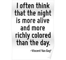 I often think that the night is more alive and more richly colored than the day. Poster