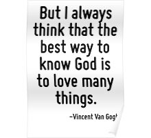 But I always think that the best way to know God is to love many things. Poster