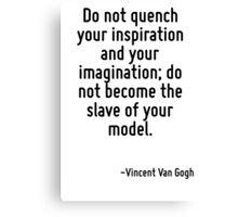 Do not quench your inspiration and your imagination; do not become the slave of your model. Canvas Print