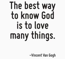 The best way to know God is to love many things. by Quotr
