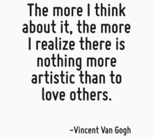The more I think about it, the more I realize there is nothing more artistic than to love others. by Quotr