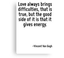 Love always brings difficulties, that is true, but the good side of it is that it gives energy. Canvas Print