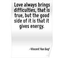 Love always brings difficulties, that is true, but the good side of it is that it gives energy. Poster