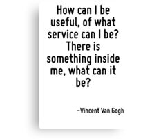 How can I be useful, of what service can I be? There is something inside me, what can it be? Canvas Print
