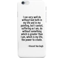 I can very well do without God both in my life and in my painting, but I cannot, suffering as I am, do without something which is greater than I am, which is my life, the power to create. iPhone Case/Skin