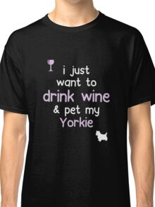 I just want to Drink Wine Pet My Yorkie Classic T-Shirt