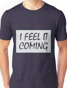I Feel it Coming Unisex T-Shirt