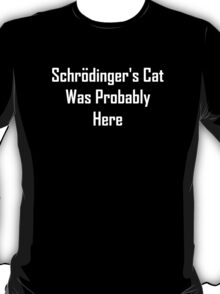 Schrodinger's Cat Was Probably Here T-Shirt