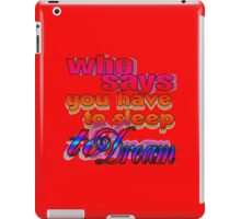 Who Says You Have To Sleep To Dream iPad Case/Skin