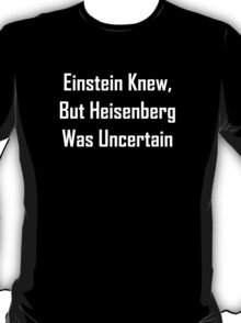 Einstein Knew, But Heisenberg Was Uncertain T-Shirt