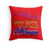 Who Says You Have To Sleep To Dream Throw Pillow